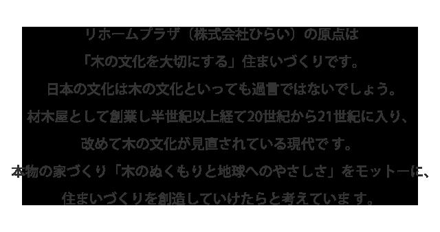 リホームプラザ(株式会社ひらい)の原点は「木の文化を大切にする」住まいづくりです。 日本の文化は木の文化といっても過言ではないでしょう。 材木屋として創業して半世紀以上経て20世紀から21世紀に入り、改めて気の文化が見直されている現代です。 本物の家づくり「木のぬくもりと地球へのやさしさ」をモットーに、住まいづくりを創造していけたらと考えています。